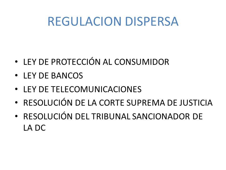 REGULACION DISPERSA LEY DE PROTECCIÓN AL CONSUMIDOR LEY DE BANCOS LEY DE TELECOMUNICACIONES RESOLUCIÓN DE LA CORTE SUPREMA DE JUSTICIA RESOLUCIÓN DEL TRIBUNAL SANCIONADOR DE LA DC