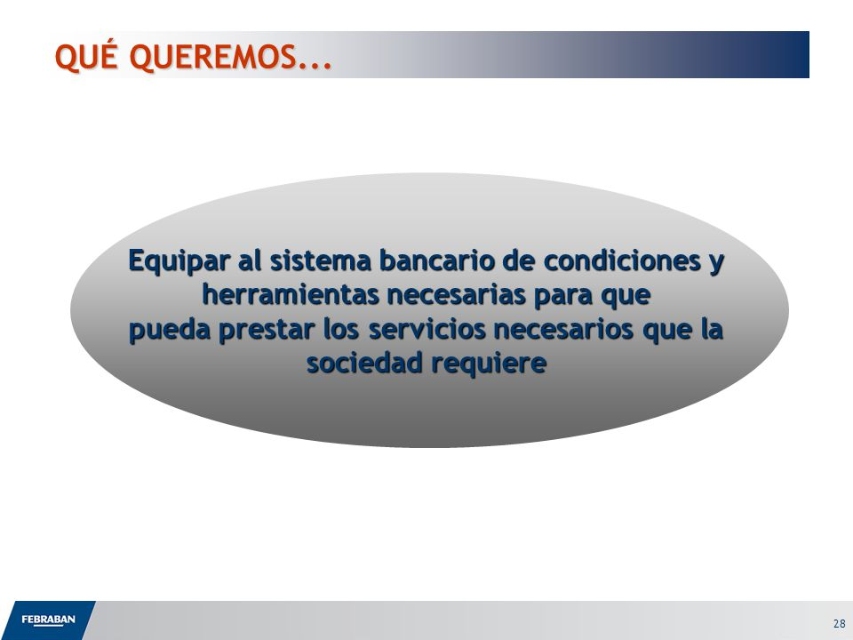 28 Equipar al sistema bancario de condiciones y herramientas necesarias para que pueda prestar los servicios necesarios que la sociedad requiere QUÉ Q
