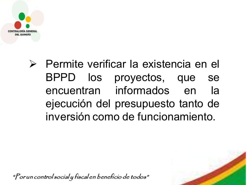 Por un control social y fiscal en beneficio de todos Permite verificar la existencia en el BPPD los proyectos, que se encuentran informados en la ejec