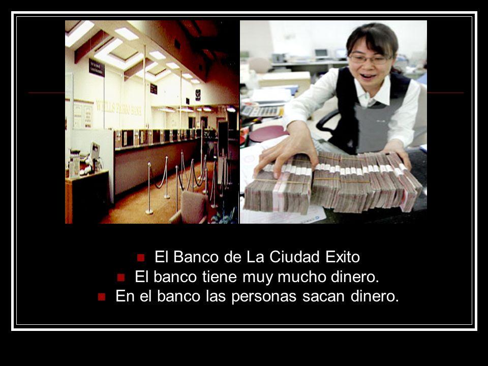 El Banco de La Ciudad Exito El banco tiene muy mucho dinero. En el banco las personas sacan dinero.