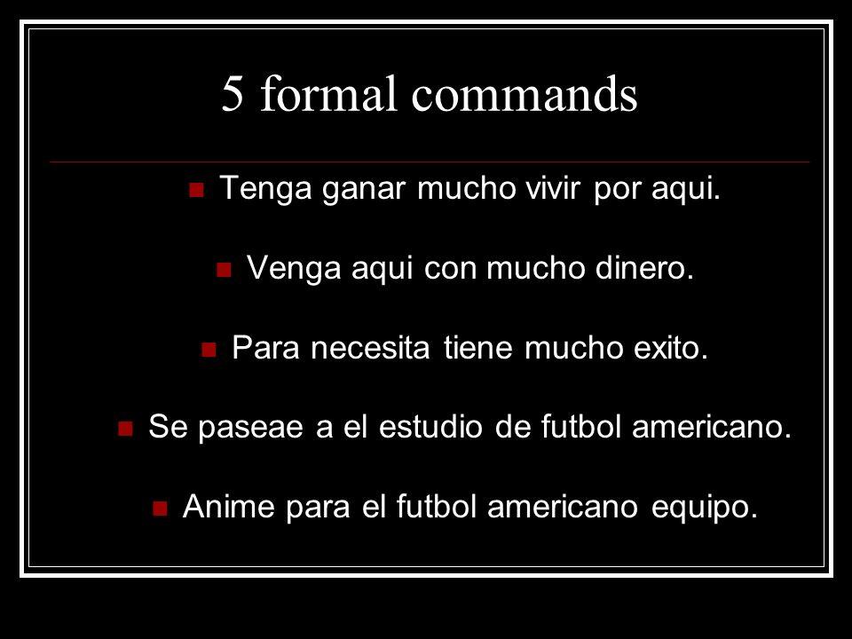 5 formal commands Tenga ganar mucho vivir por aqui.