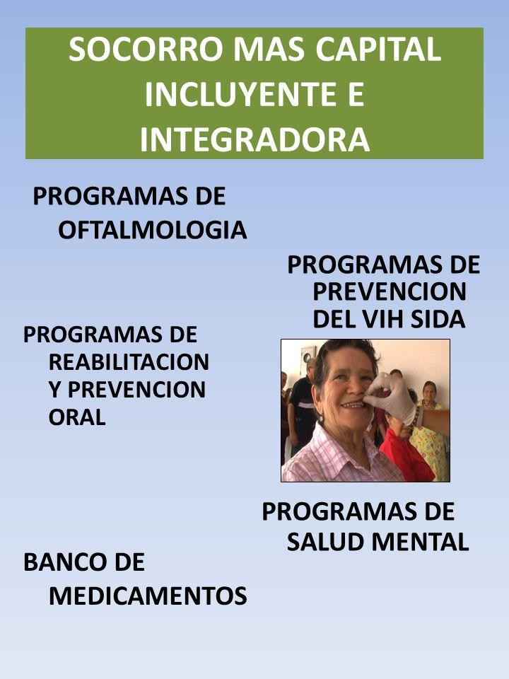 PROGRAMAS DE OFTALMOLOGIA SOCORRO MAS CAPITAL INCLUYENTE E INTEGRADORA PROGRAMAS DE PREVENCION DEL VIH SIDA PROGRAMAS DE REABILITACION Y PREVENCION ORAL PROGRAMAS DE SALUD MENTAL BANCO DE MEDICAMENTOS