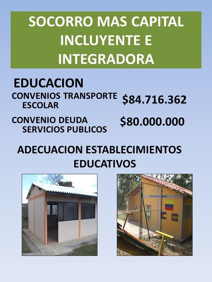EDUCACION SOCORRO MAS CAPITAL INCLUYENTE E INTEGRADORA CONVENIOS TRANSPORTE ESCOLAR $84.716.362 CONVENIO DEUDA SERVICIOS PUBLICOS $80.000.000 ADECUACION ESTABLECIMIENTOS EDUCATIVOS