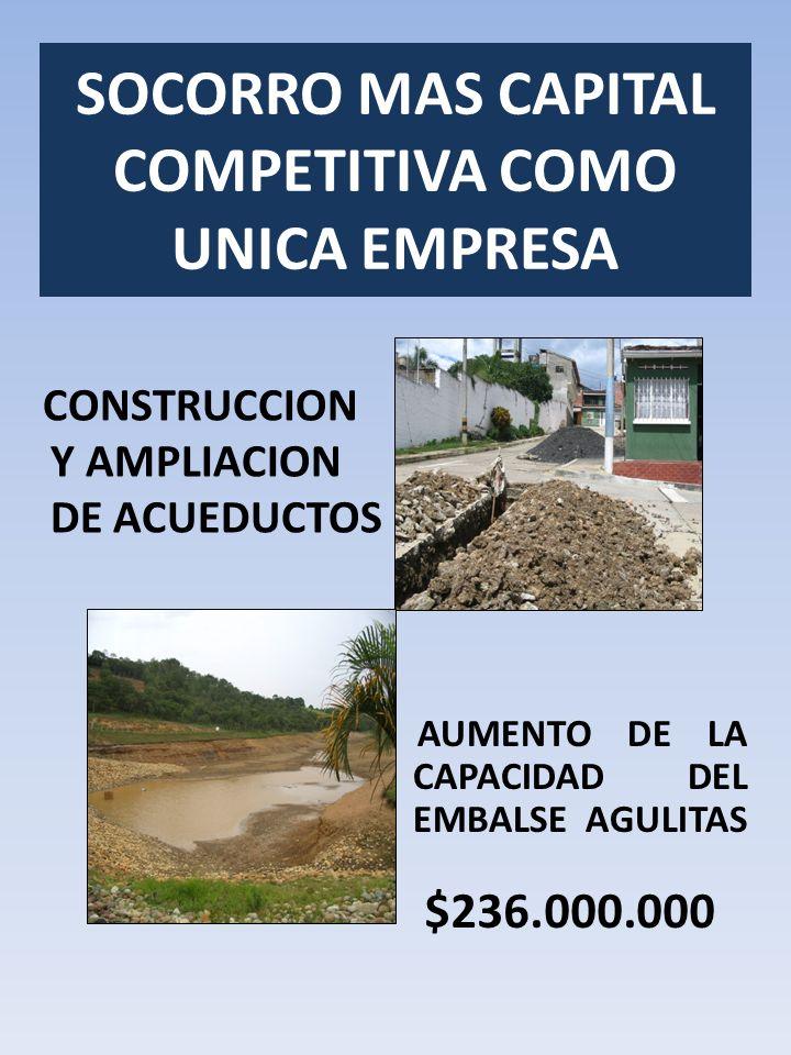 SOCORRO MAS CAPITAL COMPETITIVA COMO UNICA EMPRESA CONSTRUCCION Y AMPLIACION DE ACUEDUCTOS AUMENTO DE LA CAPACIDAD DEL EMBALSE AGULITAS $236.000.000