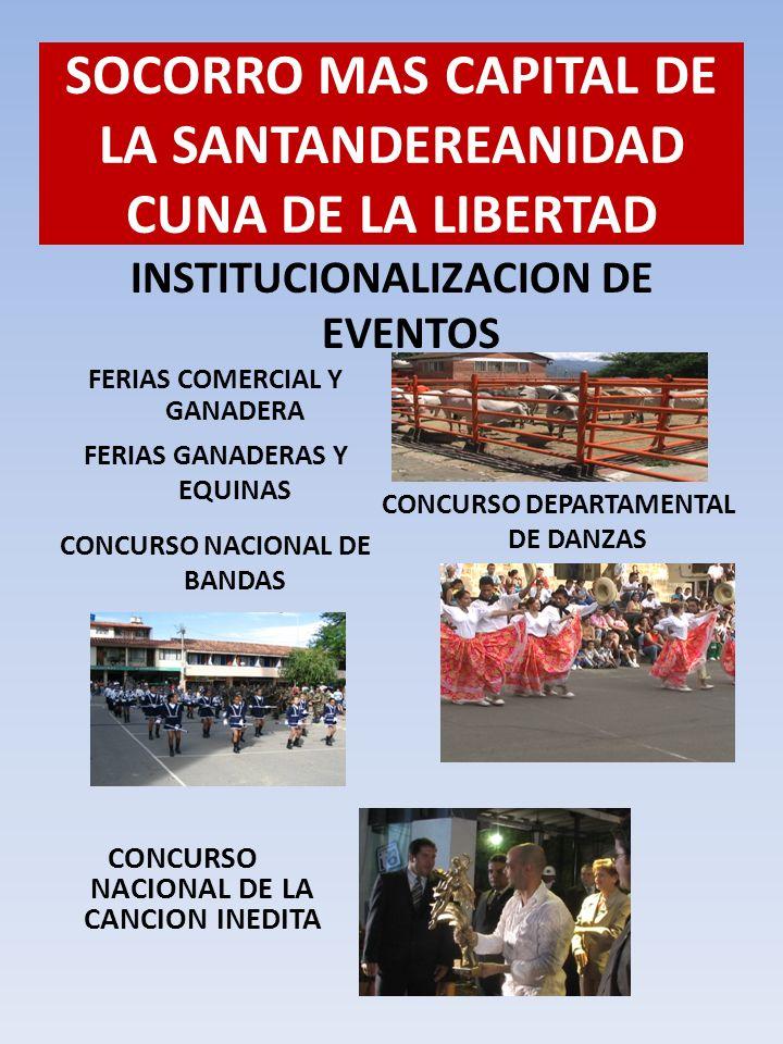 INSTITUCIONALIZACION DE EVENTOS SOCORRO MAS CAPITAL DE LA SANTANDEREANIDAD CUNA DE LA LIBERTAD FERIAS COMERCIAL Y GANADERA FERIAS GANADERAS Y EQUINAS CONCURSO DEPARTAMENTAL DE DANZAS CONCURSO NACIONAL DE BANDAS CONCURSO NACIONAL DE LA CANCION INEDITA