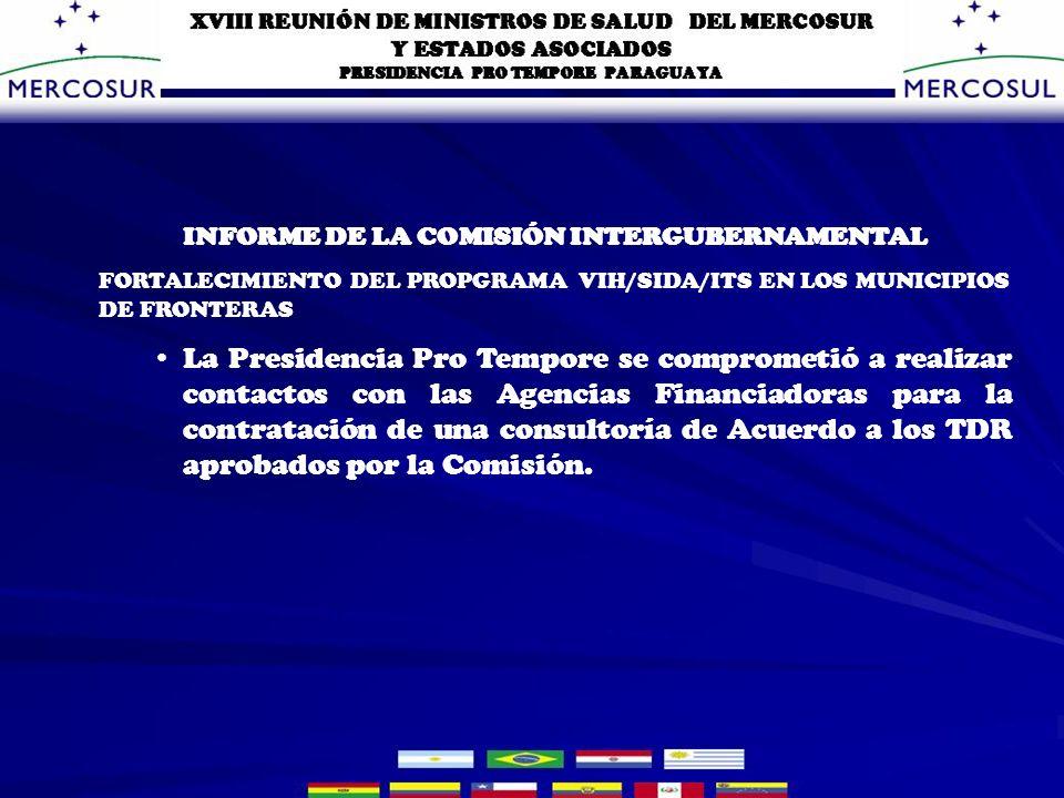 INFORME DE LA COMISIÓN INTERGUBERNAMENTAL FORTALECIMIENTO DEL PROPGRAMA VIH/SIDA/ITS EN LOS MUNICIPIOS DE FRONTERAS La Presidencia Pro Tempore se comprometió a realizar contactos con las Agencias Financiadoras para la contratación de una consultoría de Acuerdo a los TDR aprobados por la Comisión.