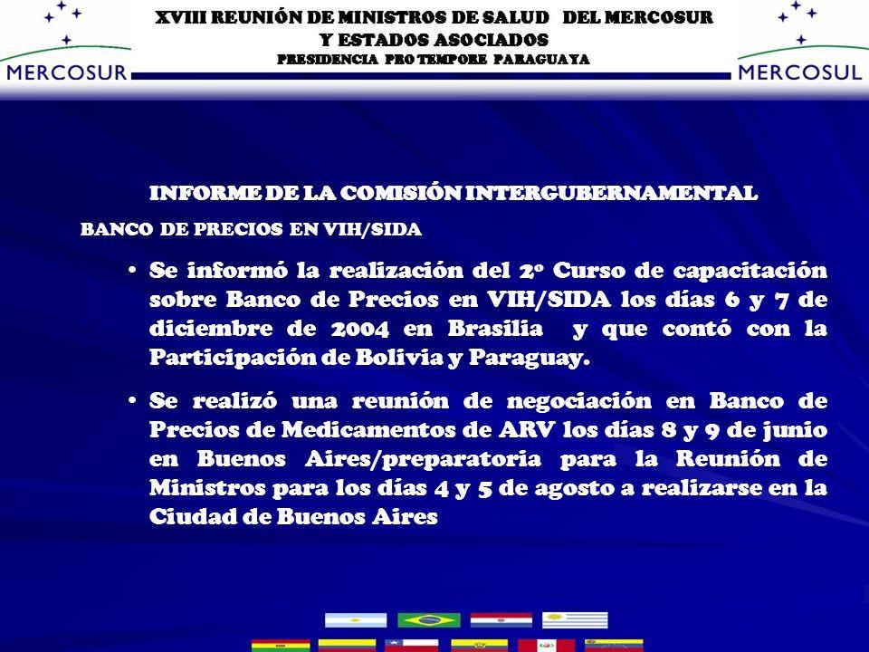 INFORME DE LA COMISIÓN INTERGUBERNAMENTAL BANCO DE PRECIOS EN VIH/SIDA Se informó la realización del 2º Curso de capacitación sobre Banco de Precios en VIH/SIDA los días 6 y 7 de diciembre de 2004 en Brasilia y que contó con la Participación de Bolivia y Paraguay.