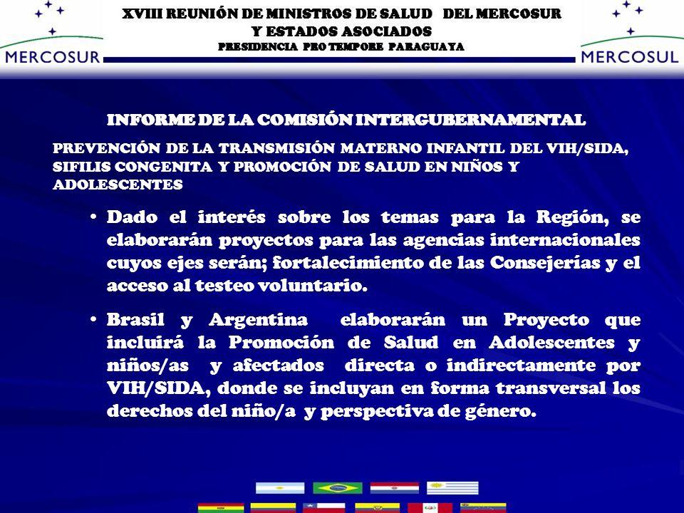 INFORME DE LA COMISIÓN INTERGUBERNAMENTAL PREVENCIÓN DE LA TRANSMISIÓN MATERNO INFANTIL DEL VIH/SIDA, SIFILIS CONGENITA Y PROMOCIÓN DE SALUD EN NIÑOS Y ADOLESCENTES Dado el interés sobre los temas para la Región, se elaborarán proyectos para las agencias internacionales cuyos ejes serán; fortalecimiento de las Consejerías y el acceso al testeo voluntario.