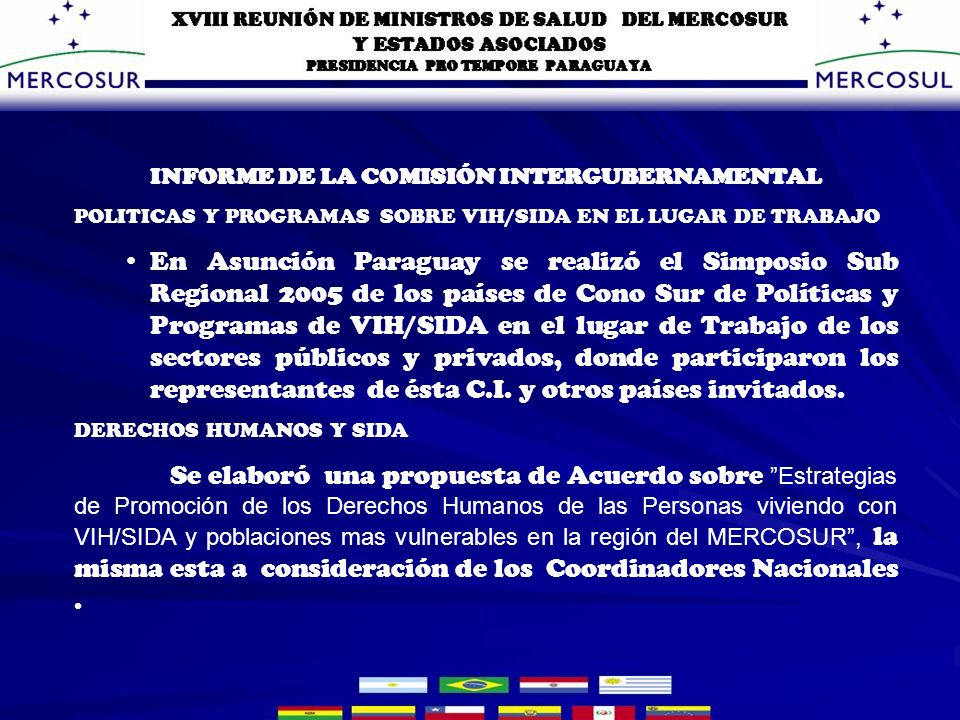 INFORME DE LA COMISIÓN INTERGUBERNAMENTAL POLITICAS Y PROGRAMAS SOBRE VIH/SIDA EN EL LUGAR DE TRABAJO En Asunción Paraguay se realizó el Simposio Sub Regional 2005 de los países de Cono Sur de Políticas y Programas de VIH/SIDA en el lugar de Trabajo de los sectores públicos y privados, donde participaron los representantes de ésta C.I.