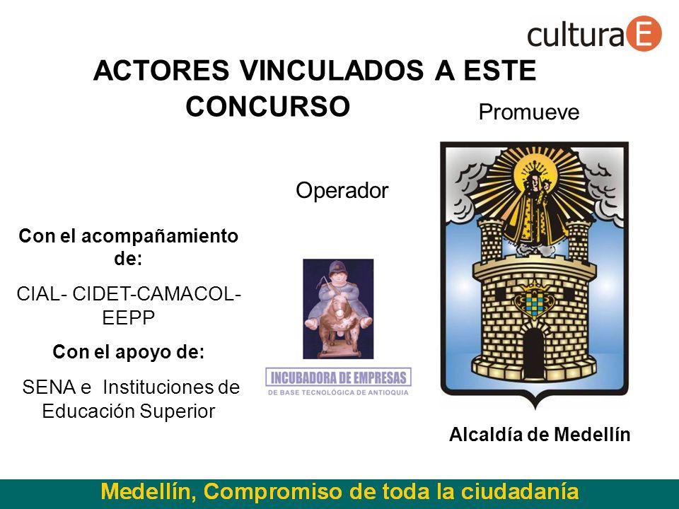 Alcaldía de Medellín ACTORES VINCULADOS A ESTE CONCURSO Con el acompañamiento de: CIAL- CIDET-CAMACOL- EEPP Con el apoyo de: SENA e Instituciones de Educación Superior Promueve Operador