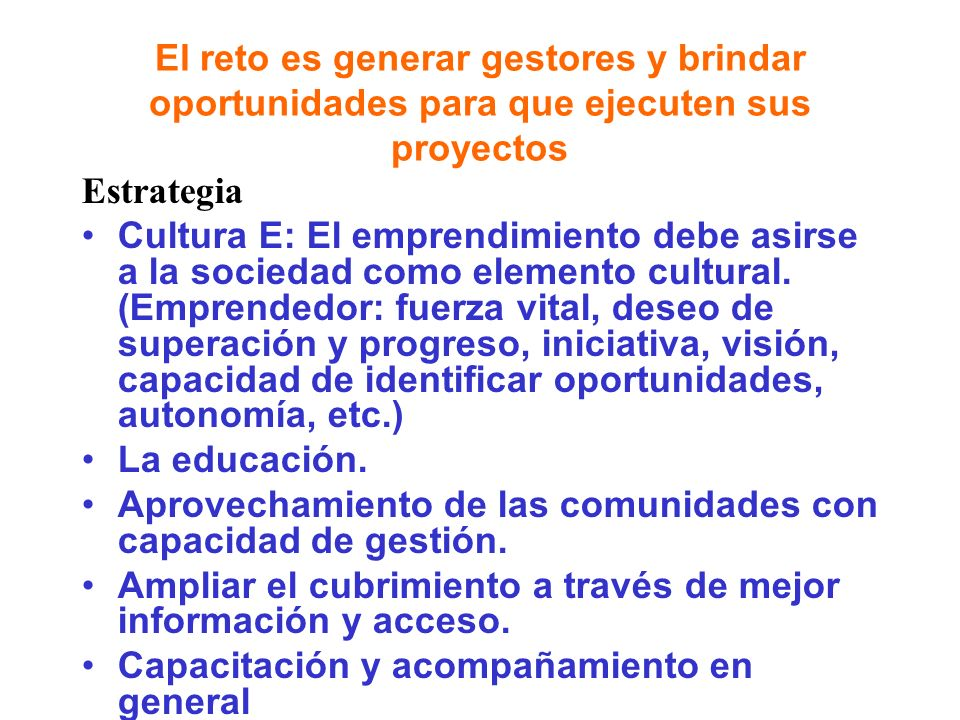 El reto es generar gestores y brindar oportunidades para que ejecuten sus proyectos Estrategia Cultura E: El emprendimiento debe asirse a la sociedad como elemento cultural.