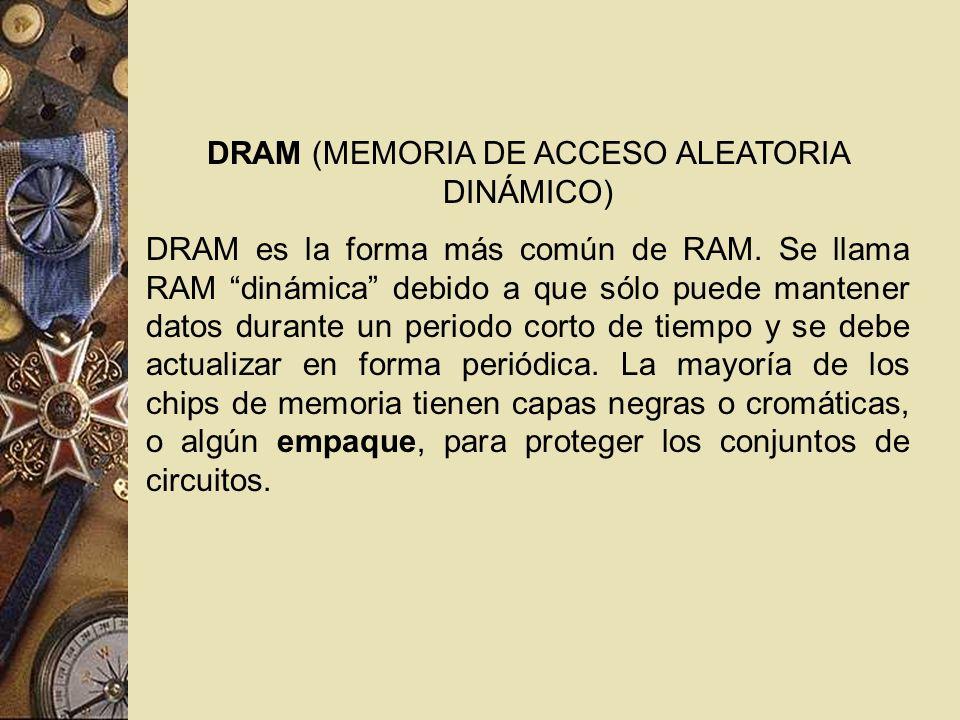DRAM (MEMORIA DE ACCESO ALEATORIA DINÁMICO) DRAM es la forma más común de RAM. Se llama RAM dinámica debido a que sólo puede mantener datos durante un
