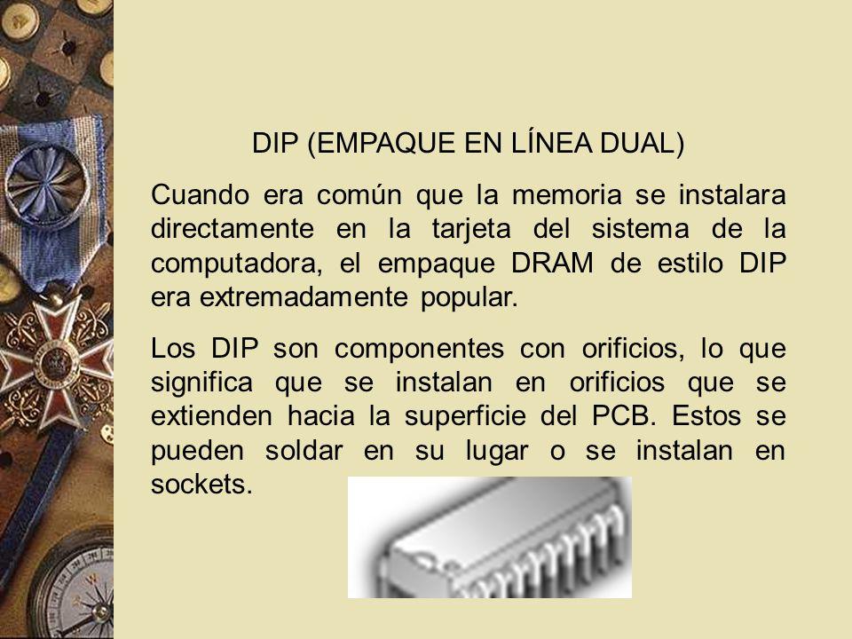 DIP (EMPAQUE EN LÍNEA DUAL) Cuando era común que la memoria se instalara directamente en la tarjeta del sistema de la computadora, el empaque DRAM de