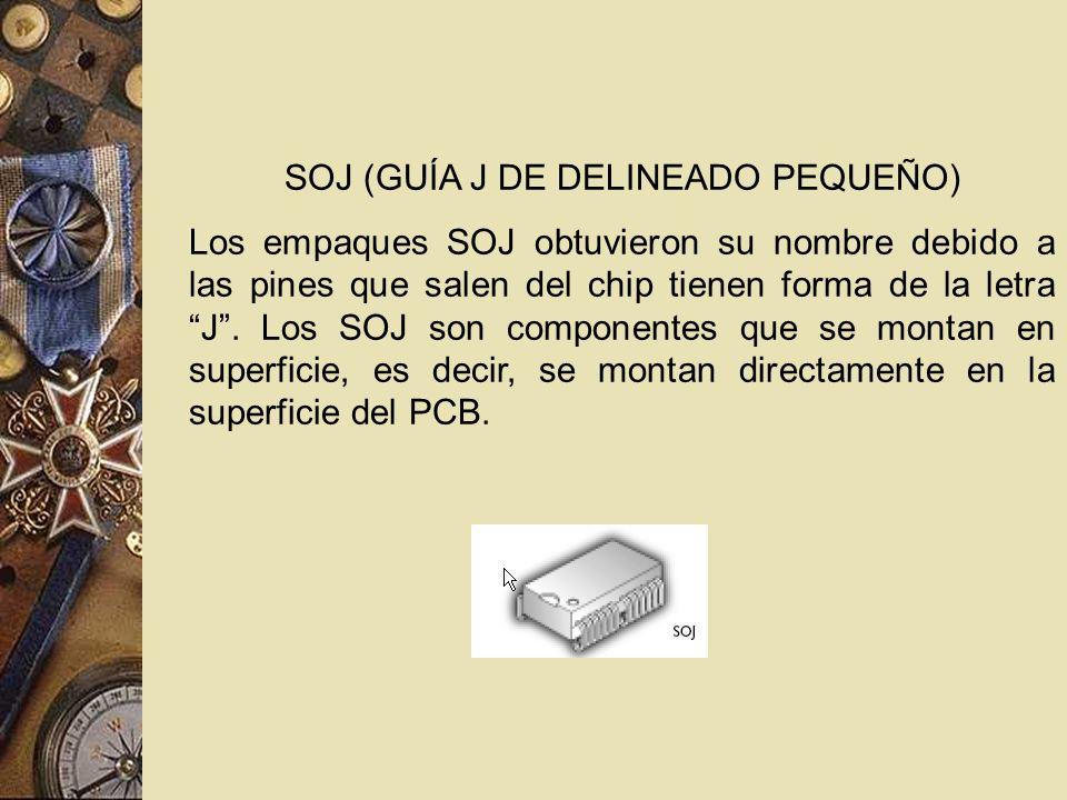 SOJ (GUÍA J DE DELINEADO PEQUEÑO) Los empaques SOJ obtuvieron su nombre debido a las pines que salen del chip tienen forma de la letra J. Los SOJ son