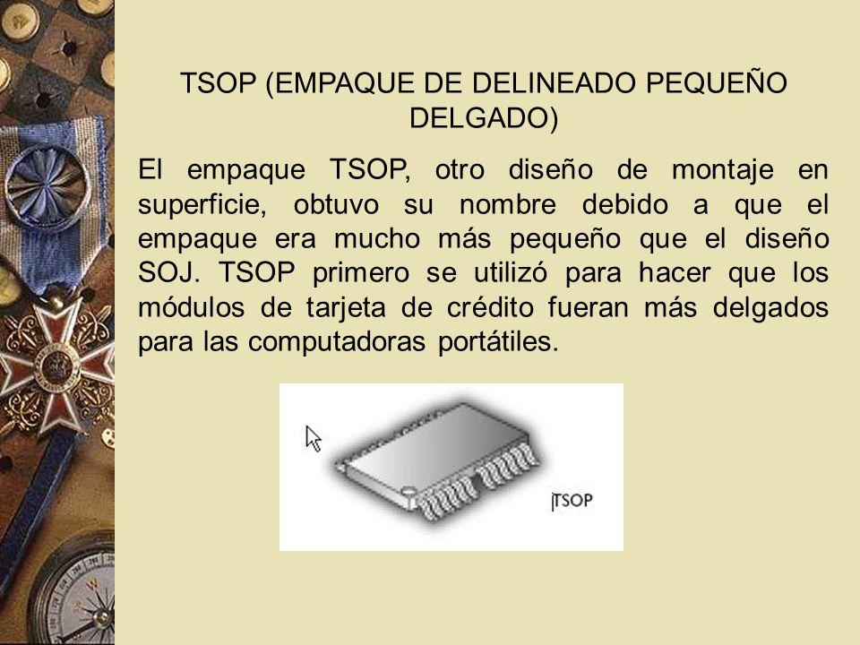 TSOP (EMPAQUE DE DELINEADO PEQUEÑO DELGADO) El empaque TSOP, otro diseño de montaje en superficie, obtuvo su nombre debido a que el empaque era mucho