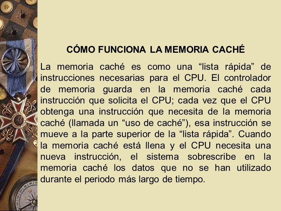 CÓMO FUNCIONA LA MEMORIA CACHÉ La memoria caché es como una lista rápida de instrucciones necesarias para el CPU. El controlador de memoria guarda en