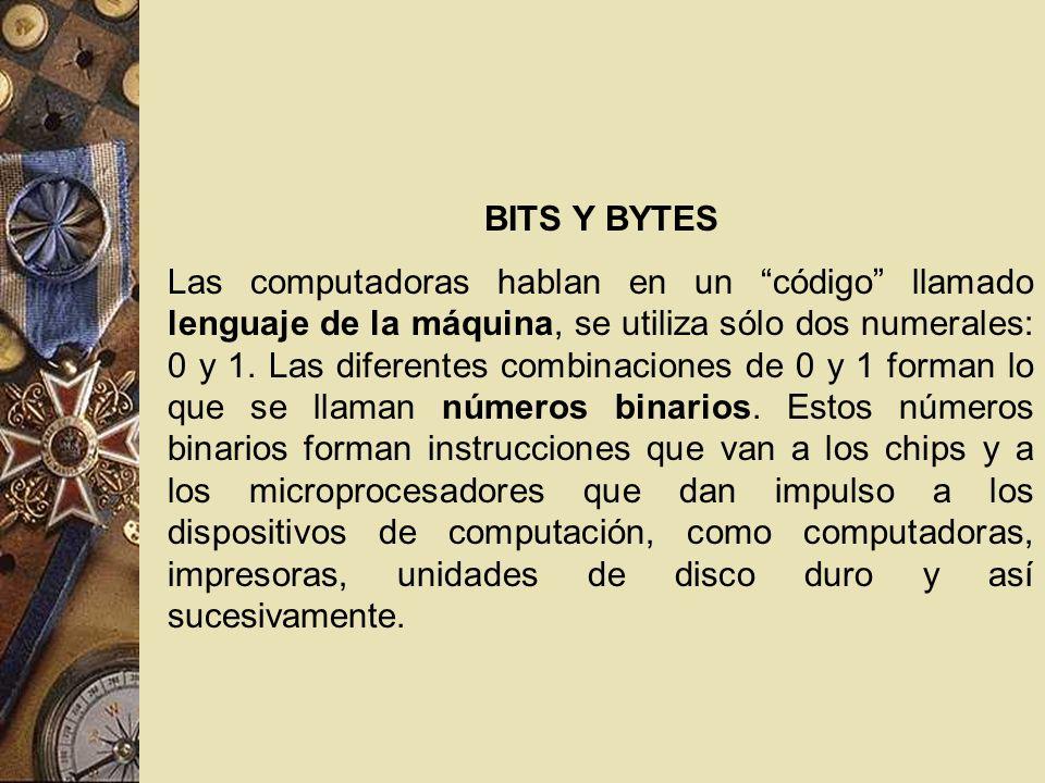 BITS Y BYTES Las computadoras hablan en un código llamado lenguaje de la máquina, se utiliza sólo dos numerales: 0 y 1. Las diferentes combinaciones d