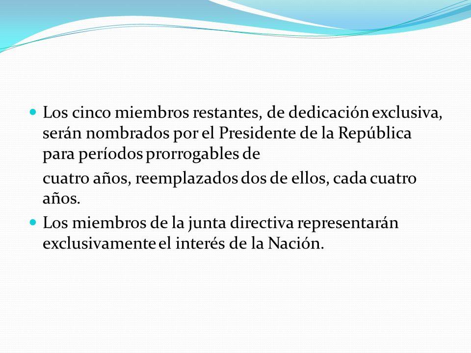 Los cinco miembros restantes, de dedicación exclusiva, serán nombrados por el Presidente de la República para períodos prorrogables de cuatro años, re