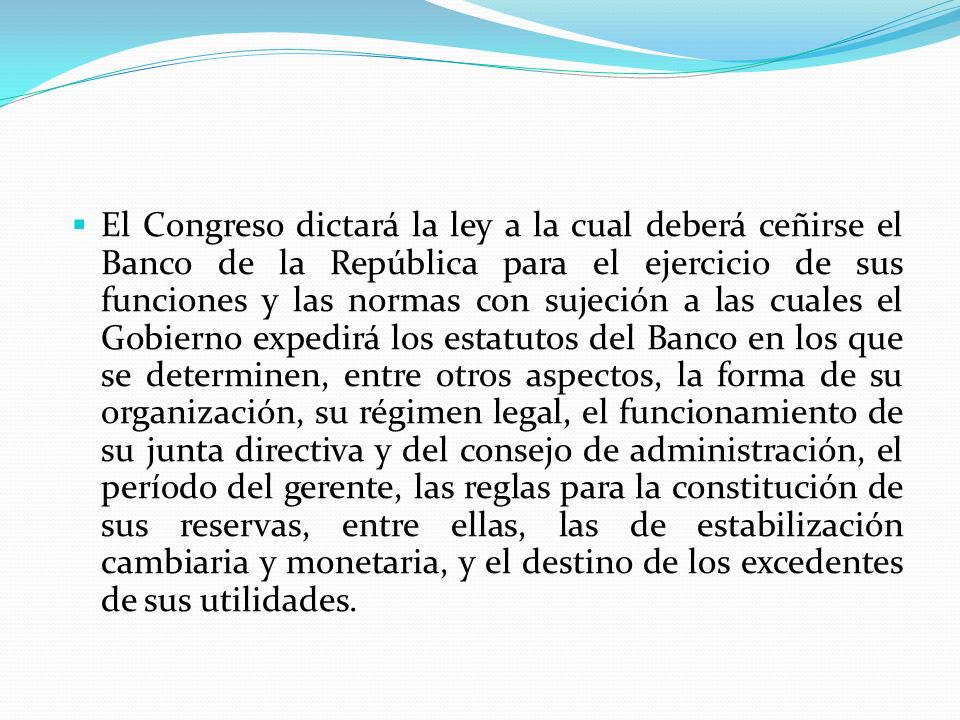 El Congreso dictará la ley a la cual deberá ceñirse el Banco de la República para el ejercicio de sus funciones y las normas con sujeción a las cuales