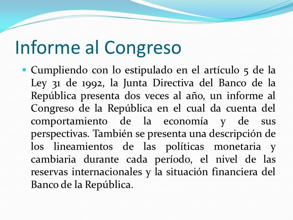 Informe al Congreso Cumpliendo con lo estipulado en el artículo 5 de la Ley 31 de 1992, la Junta Directiva del Banco de la República presenta dos veces al año, un informe al Congreso de la República en el cual da cuenta del comportamiento de la economía y de sus perspectivas.