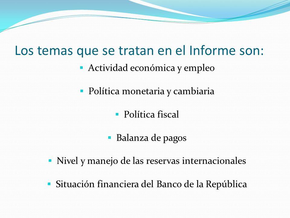 Los temas que se tratan en el Informe son: Actividad económica y empleo Política monetaria y cambiaria Política fiscal Balanza de pagos Nivel y manejo de las reservas internacionales Situación financiera del Banco de la República