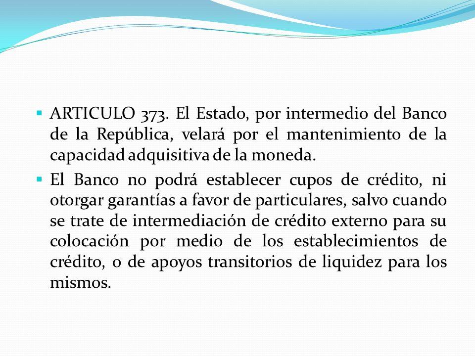 ARTICULO 373. El Estado, por intermedio del Banco de la República, velará por el mantenimiento de la capacidad adquisitiva de la moneda. El Banco no p