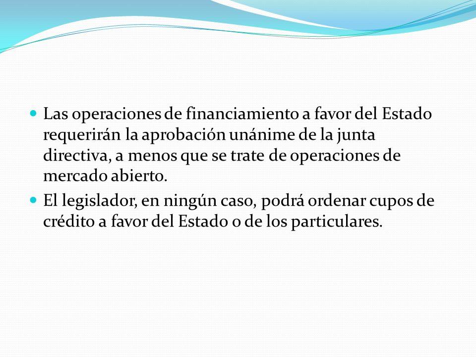 Las operaciones de financiamiento a favor del Estado requerirán la aprobación unánime de la junta directiva, a menos que se trate de operaciones de mercado abierto.