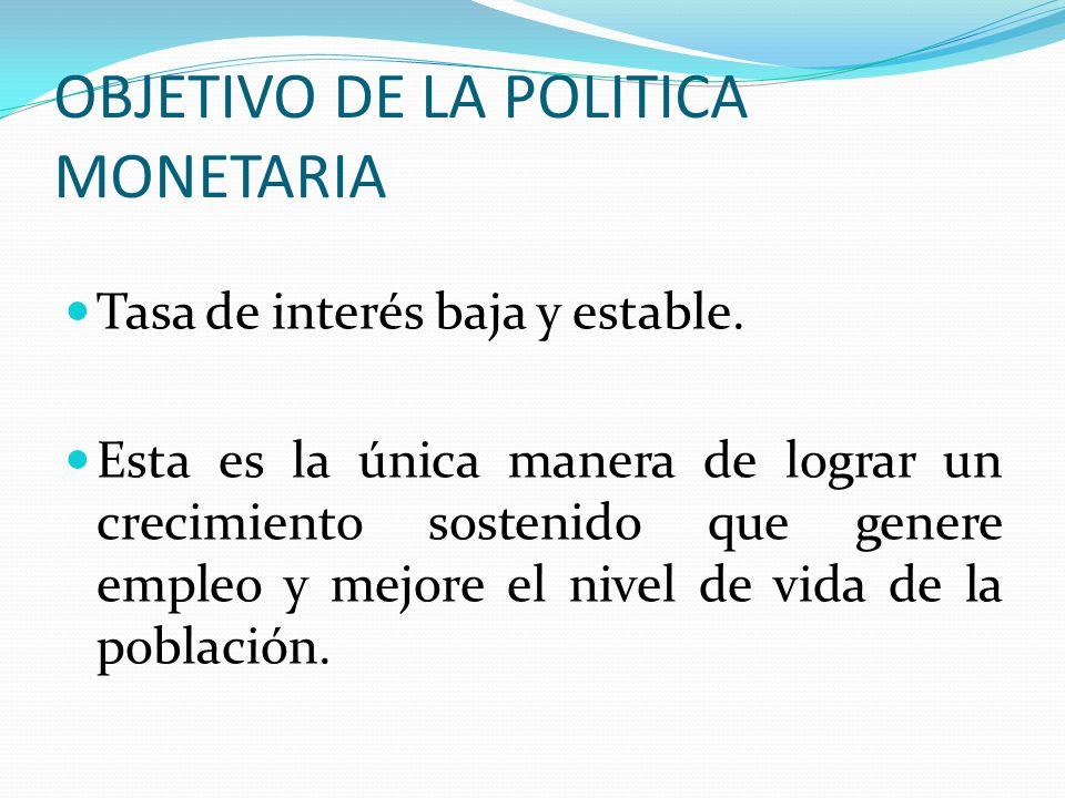 OBJETIVO DE LA POLITICA MONETARIA Tasa de interés baja y estable. Esta es la única manera de lograr un crecimiento sostenido que genere empleo y mejor