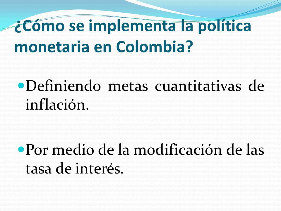 ¿Cómo se implementa la política monetaria en Colombia? Definiendo metas cuantitativas de inflación. Por medio de la modificación de las tasa de interé