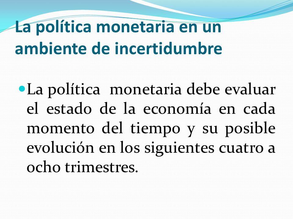La política monetaria en un ambiente de incertidumbre La política monetaria debe evaluar el estado de la economía en cada momento del tiempo y su posible evolución en los siguientes cuatro a ocho trimestres.