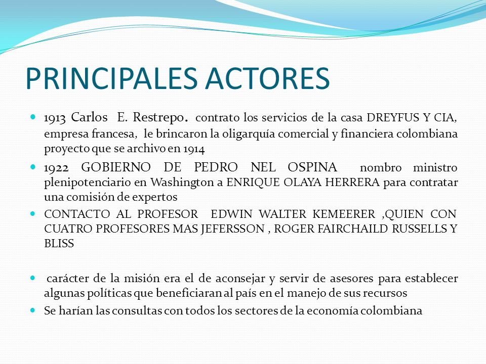 PRINCIPALES ACTORES 1913 Carlos E. Restrepo. contrato los servicios de la casa DREYFUS Y CIA, empresa francesa, le brincaron la oligarquía comercial y