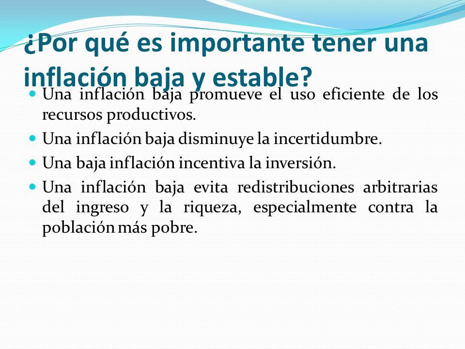 ¿Por qué es importante tener una inflación baja y estable? Una inflación baja promueve el uso eficiente de los recursos productivos. Una inflación baj
