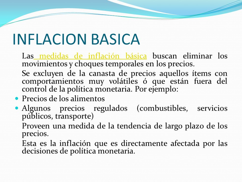 INFLACION BASICA Las medidas de inflación básica buscan eliminar los movimientos y choques temporales en los precios. medidas de inflación básica Se e