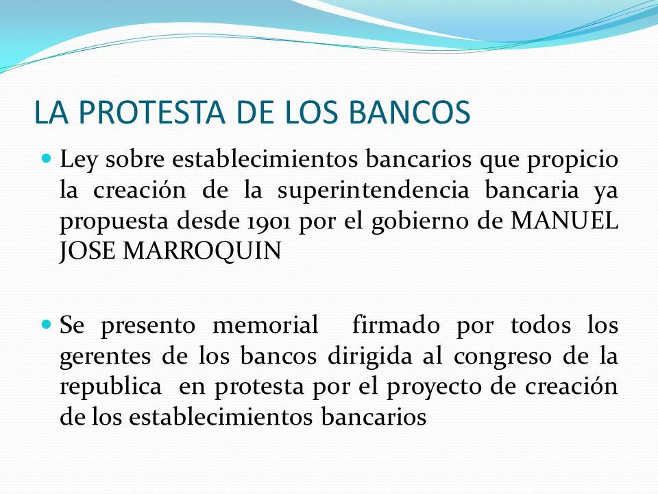 LA PROTESTA DE LOS BANCOS Ley sobre establecimientos bancarios que propicio la creación de la superintendencia bancaria ya propuesta desde 1901 por el
