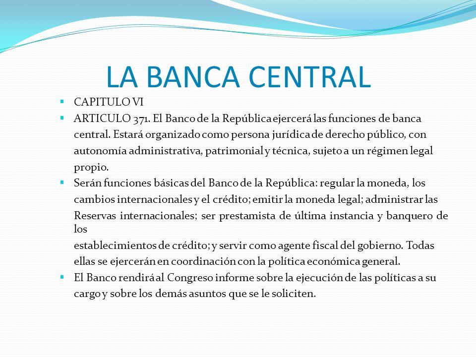 LA BANCA CENTRAL CAPITULO VI ARTICULO 371. El Banco de la República ejercerá las funciones de banca central. Estará organizado como persona jurídica d