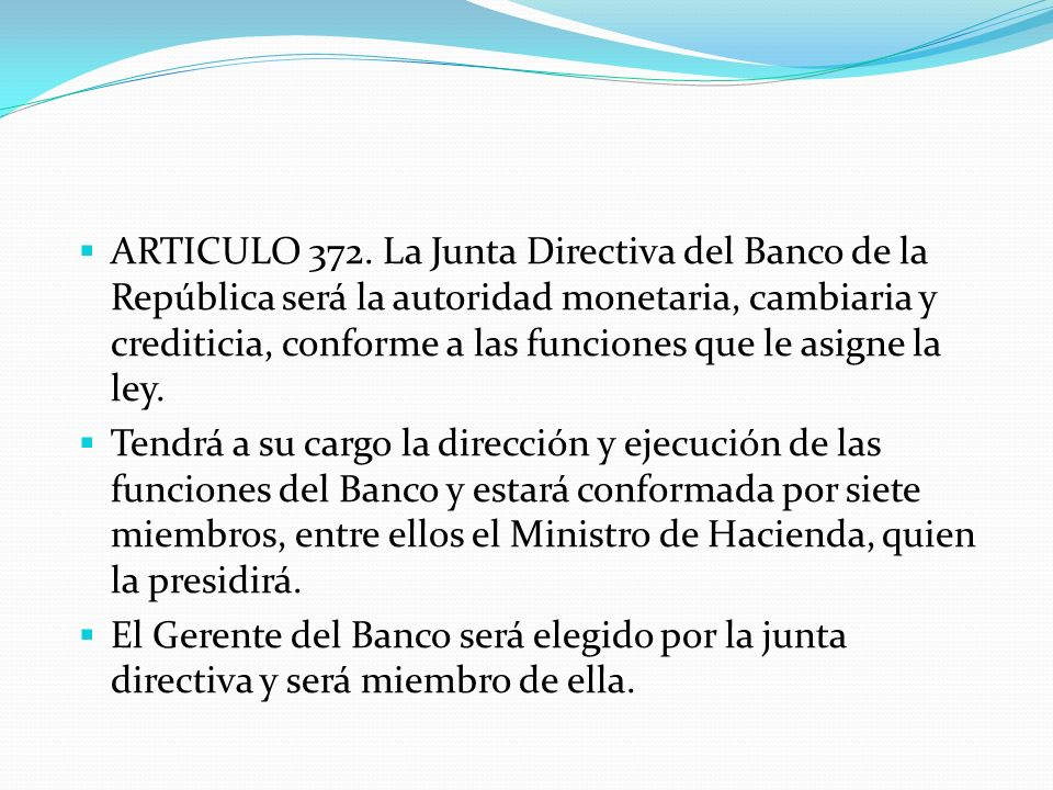 ARTICULO 372. La Junta Directiva del Banco de la República será la autoridad monetaria, cambiaria y crediticia, conforme a las funciones que le asigne