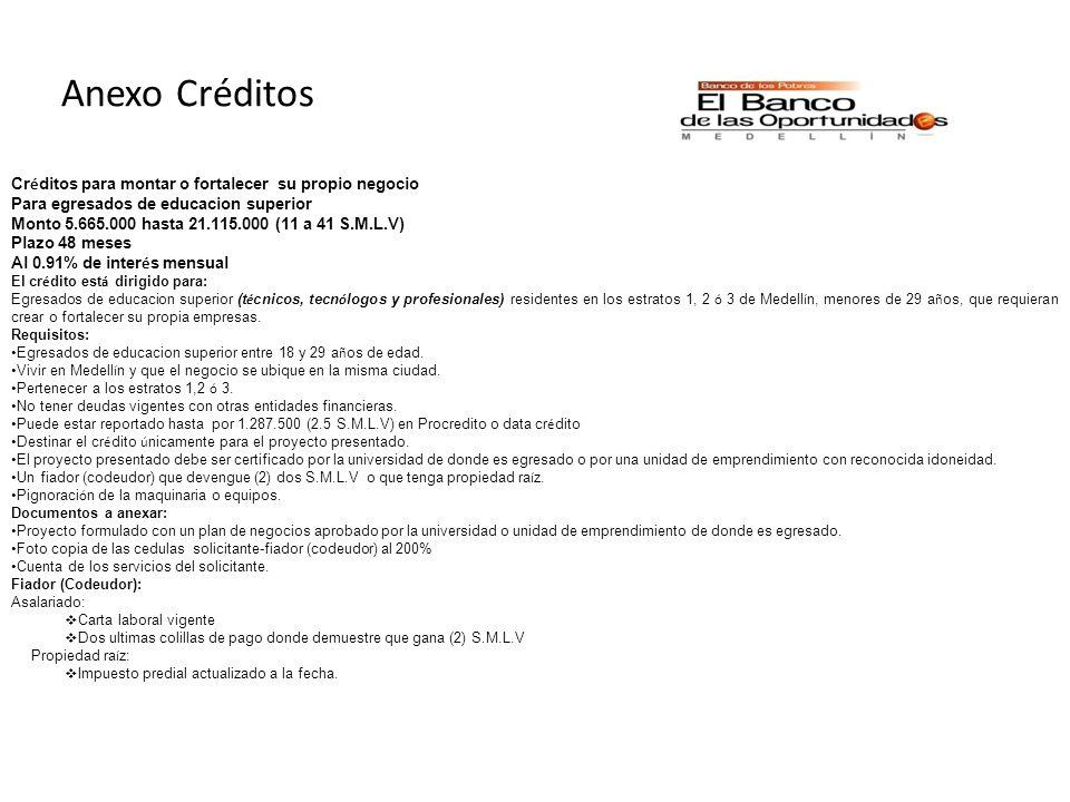 Anexo Créditos Cr é ditos para montar o fortalecer su propio negocio Para egresados de educacion superior Monto 5.665.000 hasta 21.115.000 (11 a 41 S.