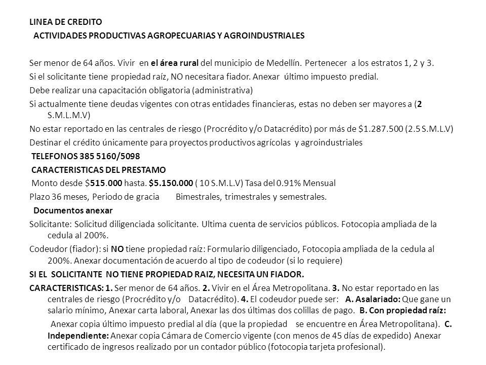 LINEA DE CREDITO ACTIVIDADES PRODUCTIVAS AGROPECUARIAS Y AGROINDUSTRIALES Ser menor de 64 años. Vivir en el área rural del municipio de Medellín. Pert