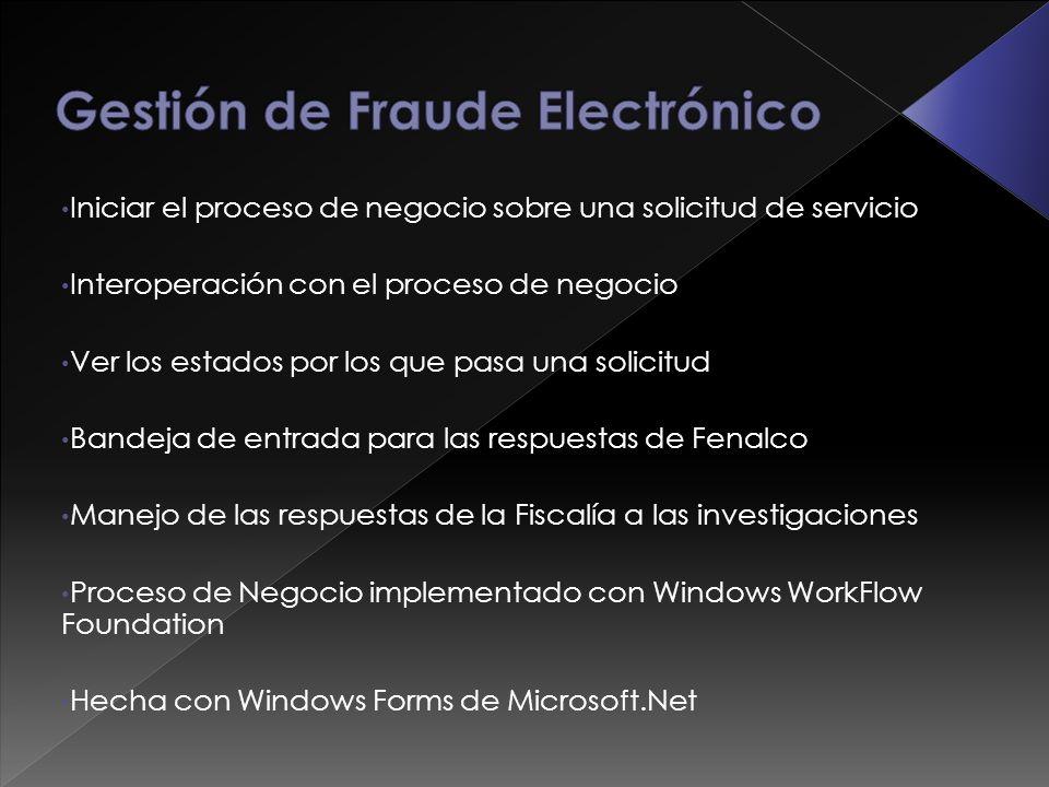 Iniciar el proceso de negocio sobre una solicitud de servicio Interoperación con el proceso de negocio Ver los estados por los que pasa una solicitud Bandeja de entrada para las respuestas de Fenalco Manejo de las respuestas de la Fiscalía a las investigaciones Proceso de Negocio implementado con Windows WorkFlow Foundation Hecha con Windows Forms de Microsoft.Net