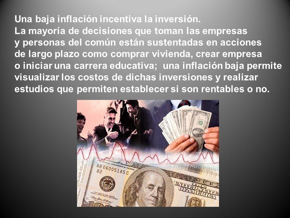 Una baja inflación incentiva la inversión. La mayoría de decisiones que toman las empresas y personas del común están sustentadas en acciones de largo