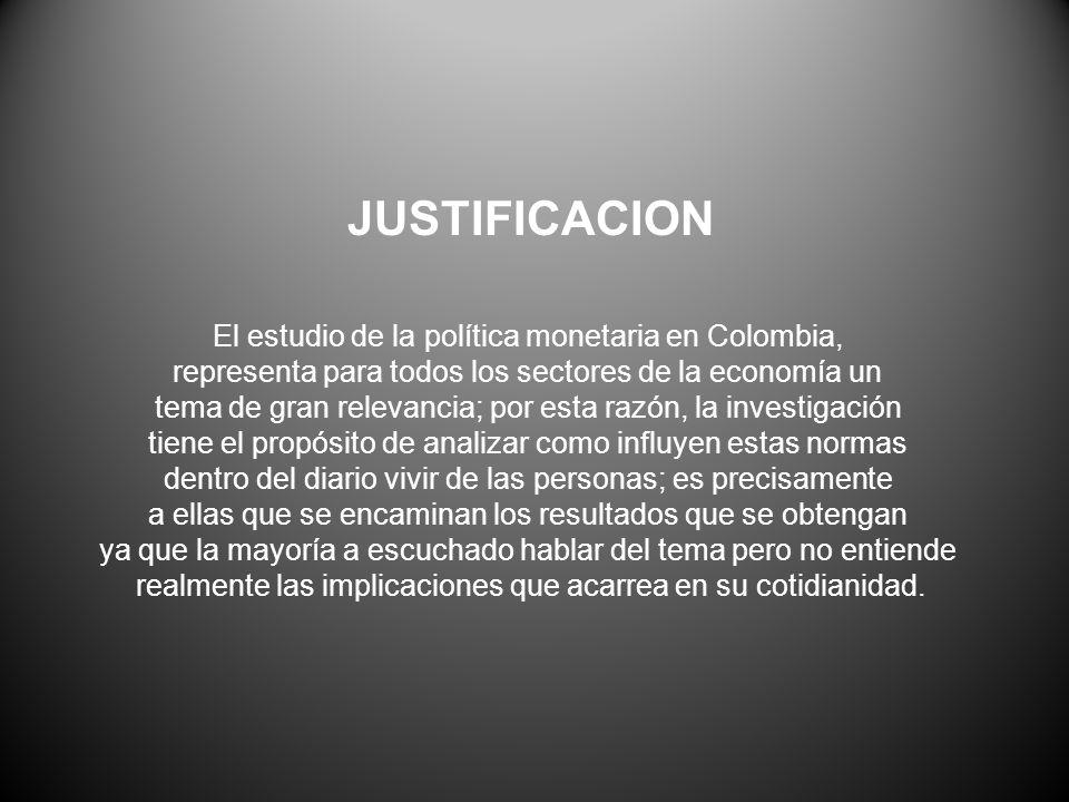 JUSTIFICACION El estudio de la política monetaria en Colombia, representa para todos los sectores de la economía un tema de gran relevancia; por esta