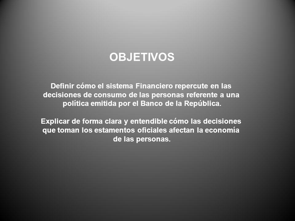 OBJETIVOS Definir cómo el sistema Financiero repercute en las decisiones de consumo de las personas referente a una política emitida por el Banco de l