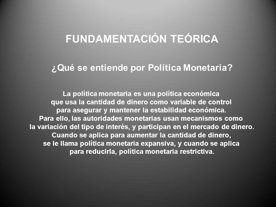 FUNDAMENTACIÓN TEÓRICA ¿Qué se entiende por Política Monetaria? La política monetaria es una política económica que usa la cantidad de dinero como var