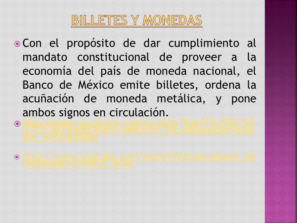 Con el propósito de dar cumplimiento al mandato constitucional de proveer a la economía del país de moneda nacional, el Banco de México emite billetes, ordena la acuñación de moneda metálica, y pone ambos signos en circulación.