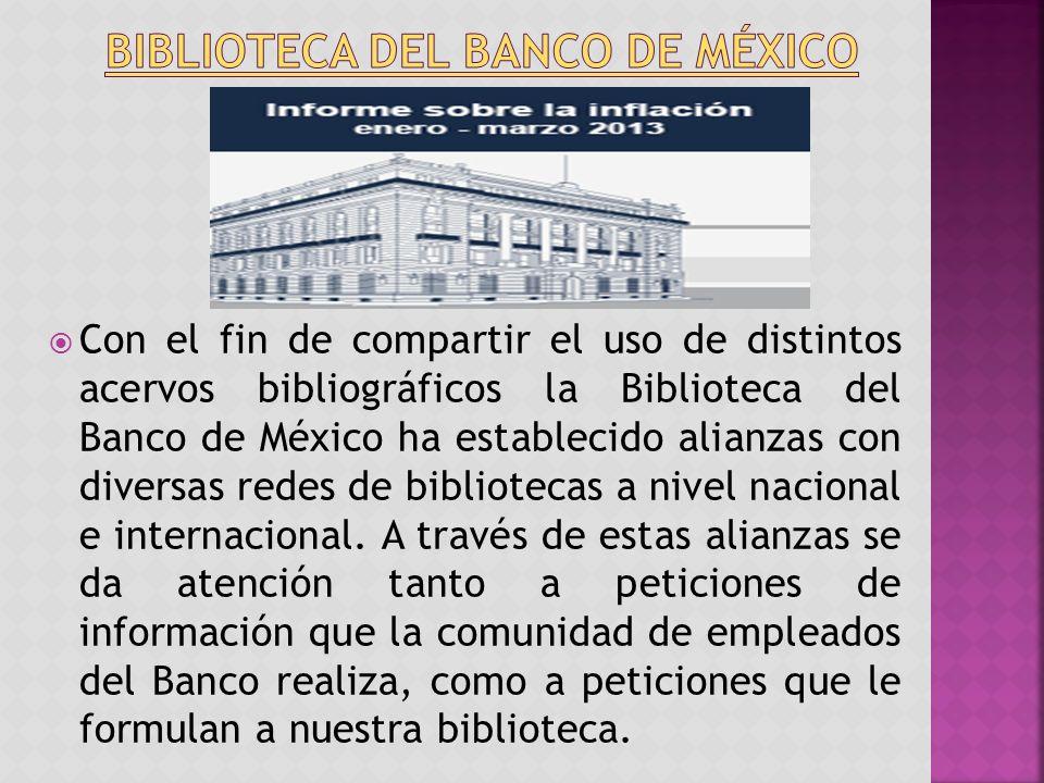 Con el fin de compartir el uso de distintos acervos bibliográficos la Biblioteca del Banco de México ha establecido alianzas con diversas redes de bibliotecas a nivel nacional e internacional.