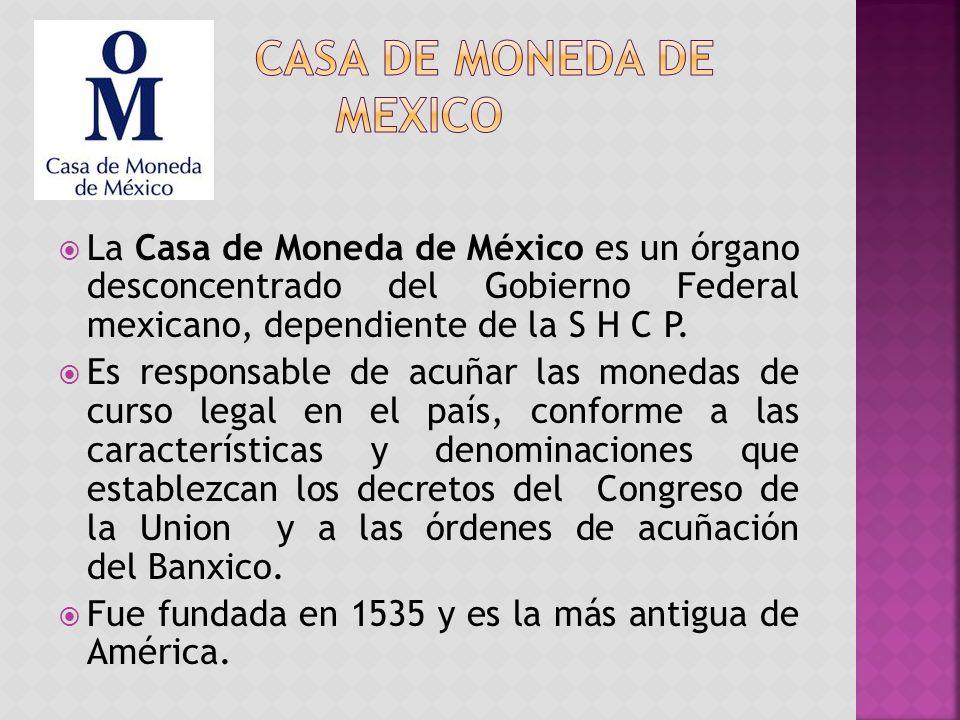 La Casa de Moneda de México es un órgano desconcentrado del Gobierno Federal mexicano, dependiente de la S H C P.
