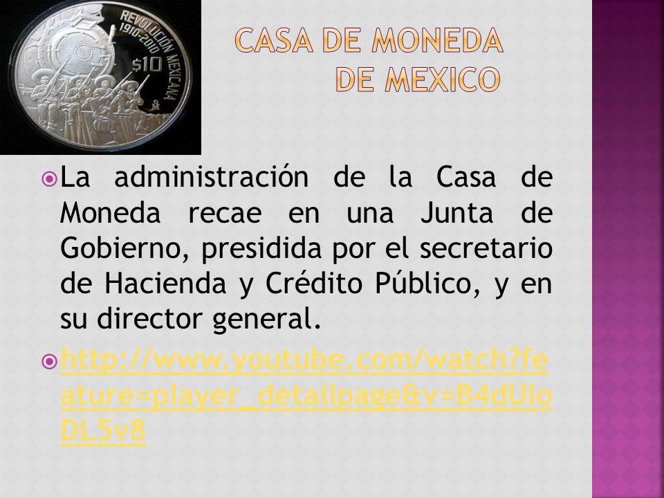 La administración de la Casa de Moneda recae en una Junta de Gobierno, presidida por el secretario de Hacienda y Crédito Público, y en su director general.