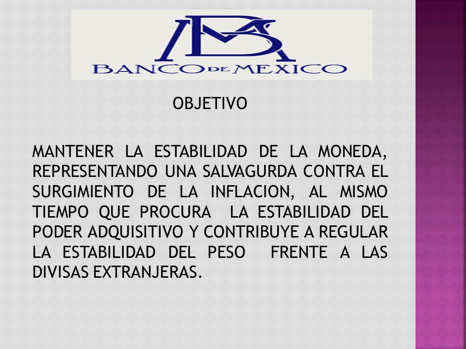 Misión El Banco de México tiene el objetivo prioritario de preservar el valor de la moneda nacional a lo largo del tiempo y, de esta forma, contribuir a mejorar el bienestar económico de los mexicanos.