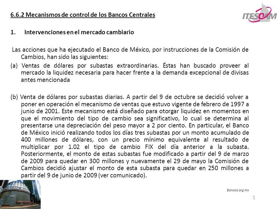 1 6.6.2 Mecanismos de control de los Bancos Centrales 1.Intervenciones en el mercado cambiario Las acciones que ha ejecutado el Banco de México, por instrucciones de la Comisión de Cambios, han sido las siguientes: (a) Ventas de dólares por subastas extraordinarias.