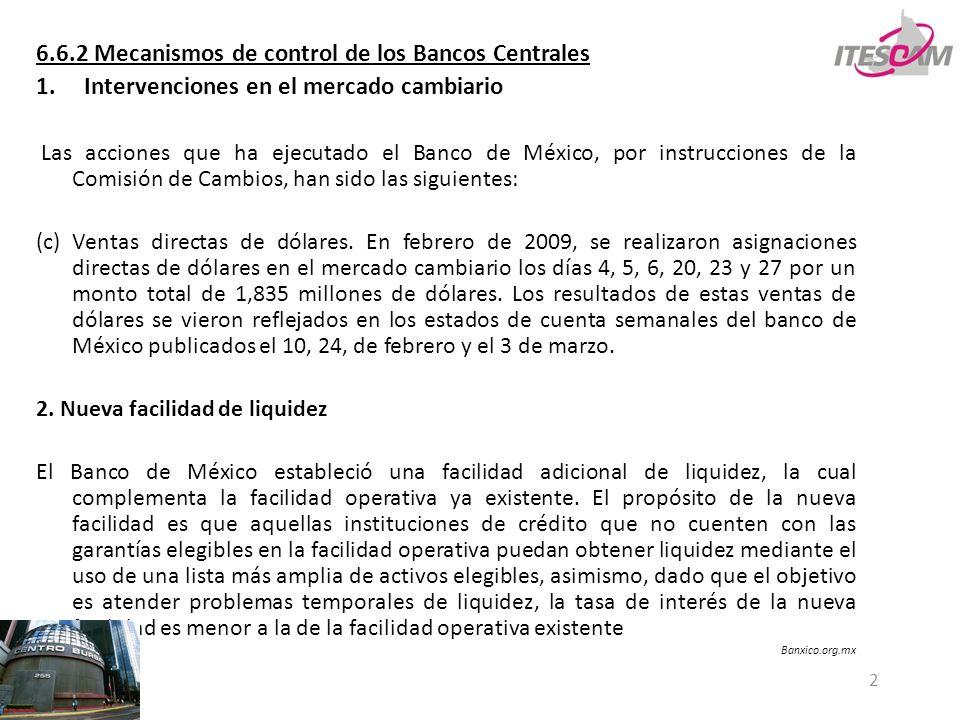2 6.6.2 Mecanismos de control de los Bancos Centrales 1.Intervenciones en el mercado cambiario Las acciones que ha ejecutado el Banco de México, por instrucciones de la Comisión de Cambios, han sido las siguientes: (c) Ventas directas de dólares.